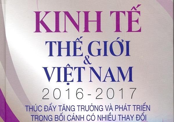 Giới thiệu sách: Kinh tế thế giới & Việt Nam 2016 - 2017: Thúc đẩy tăng trưởng và phát triển trong bối cảnh có nhiều thay đổi